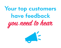 Your top customers have feedback you need to hear