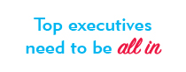 Your top executives need to be all in.