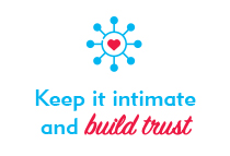 Keep it intimate and build trust